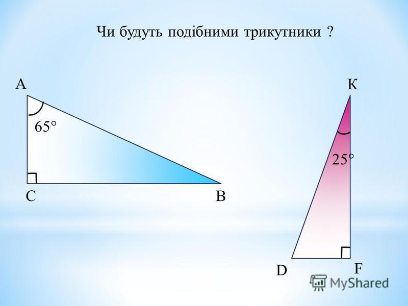 Чи будуть подібними трикутники ? К 65 25 А ВС D F
