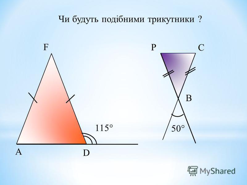Чи будуть подібними трикутники ? 115 50 А D F P C B