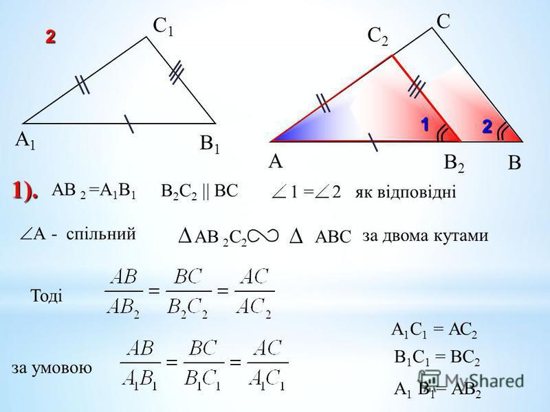 А С В В1В1 С1С1 А1А1 1 = 2 як відповідні AB 2 C 2 АВС за двома кутами Тодіза умовою А 1 С 1 = АС 2 1). В 1 С 1 = ВС 2 2 В2В2 С2С2 АВ 2 =А 1 В 1 В 2 С 2 ВС 2 А - спільний А 1 В 1 = АВ 2 1