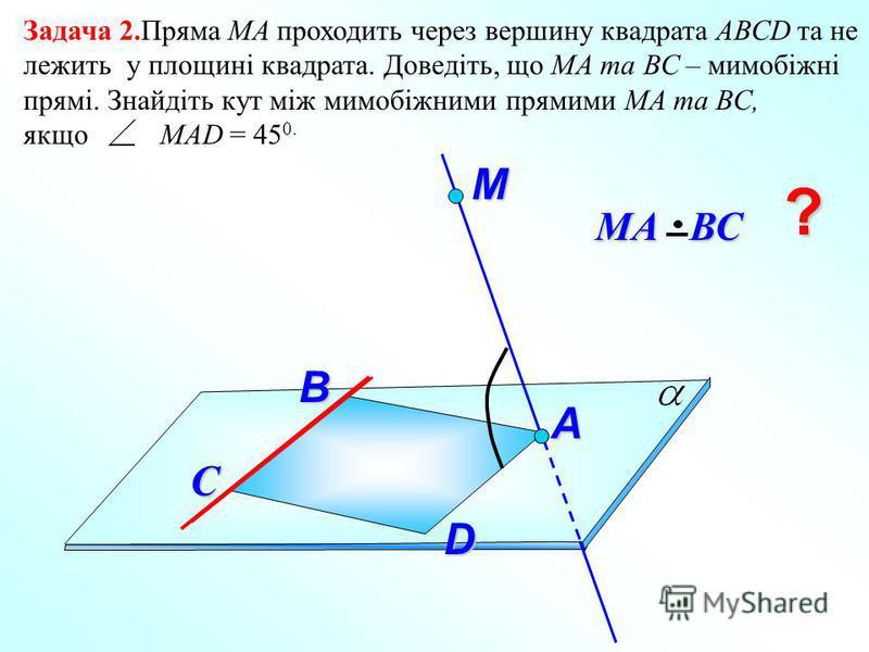 Задача 2.Пряма МА проходить через вершину квадрата АВСD та не лежить у площині квадрата. Доведіть, що МА та ВС – мимобіжні прямі. Знайдіть кут між мимобіжними прямими МА та ВС, якщо МАD = 45 0. М D МА ВС С А ? B