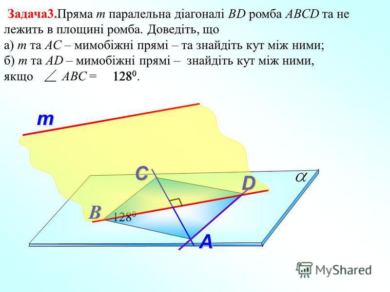т Задача3.Пряма m паралельна діагоналі ВD ромба АВСD та не лежить в площині ромба. Доведіть, що а) m та АС – мимобіжні прямі – та знайдіть кут між ними; б) m та AD – мимобіжні прямі – знайдіть кут між ними, якщо АВС = 128 0. А В D С 128 0
