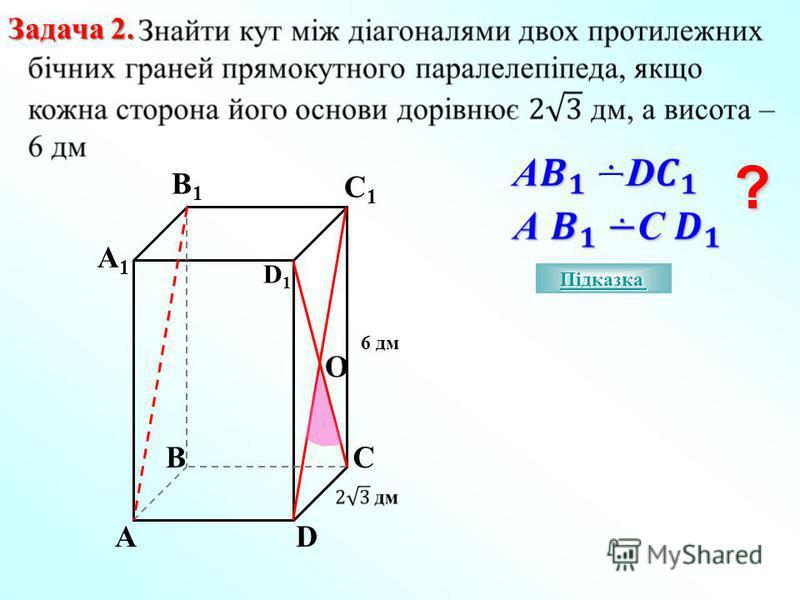 Задача 2. ? А1А1 B1B1 C1C1 D1D1 А BC O 6 дм D Підказка Підказка