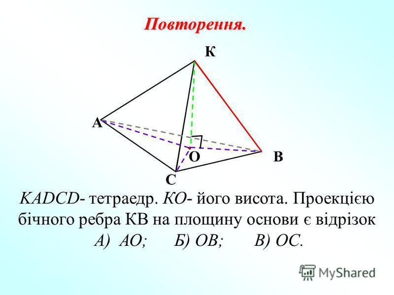 К С ОВ А KADCD- тетраедр. КО- його висота. Проекцією бічного ребра КВ на площину основи є відрізок А) АО; Б) ОВ; В) ОС. Повторення.