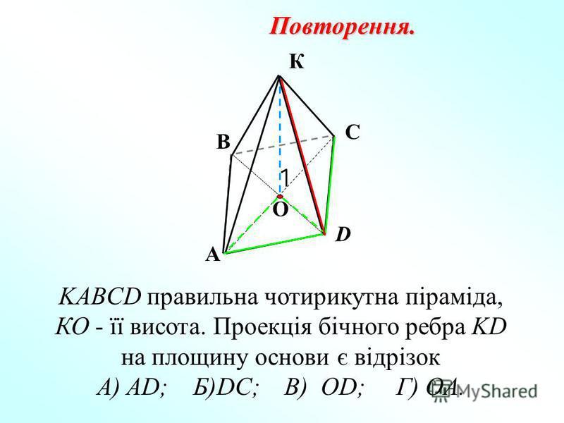 К В KABCD правильна чотирикутна піраміда, КО - її висота. Проекція бічного ребра KD на площину основи є відрізок А) AD; Б)DC; В) OD; Г) OA. Повторення. А С D О