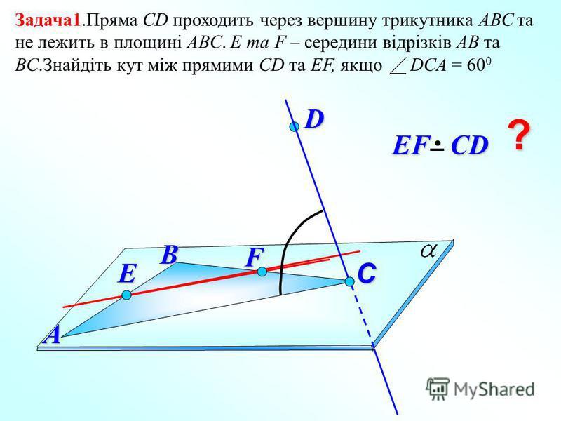 Задача1.Пряма СD проходить через вершину трикутника АВС та не лежить в площині АВС. E та F – середини відрізків АВ та ВС.Знайдіть кут між прямими СD та EF, якщо DCA = 60 0 D В EF СD EF СDА C ? F E