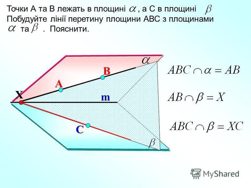 А Точки А та В лежать в площині, а С в площині. Побудуйте лінії перетину площини АВС з площинами та. Пояснити. В С m Х