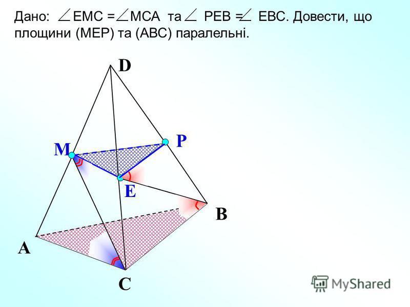 D Е М Р А С В Дано: ЕМС = МСА та РЕВ = ЕВС. Довести, що площини (МЕР) та (АВС) паралельні.