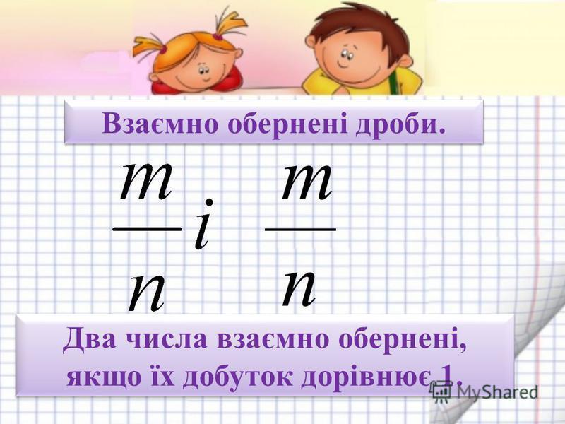 Взаємно обернені дроби. Два числа взаємно обернені, якщо їх добуток дорівнює 1. m n