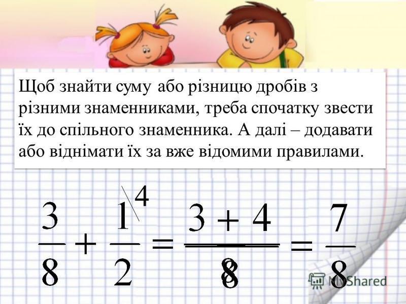 Щоб знайти суму або різницю дробів з різними знаменниками, треба спочатку звести їх до спільного знаменника. А далі – додавати або віднімати їх за вже відомими правилами. 4
