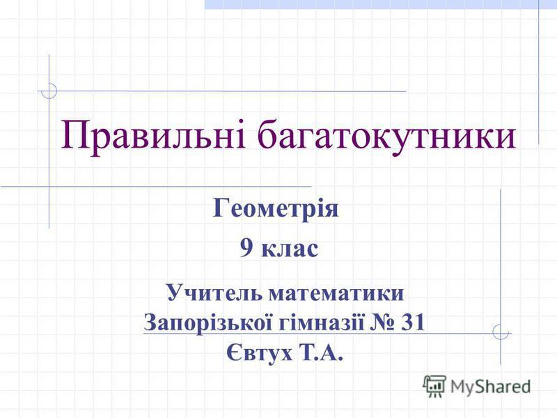 Правильні багатокутники Геометрія 9 клас Учитель математики Запорізької гімназії 31 Євтух Т.А.