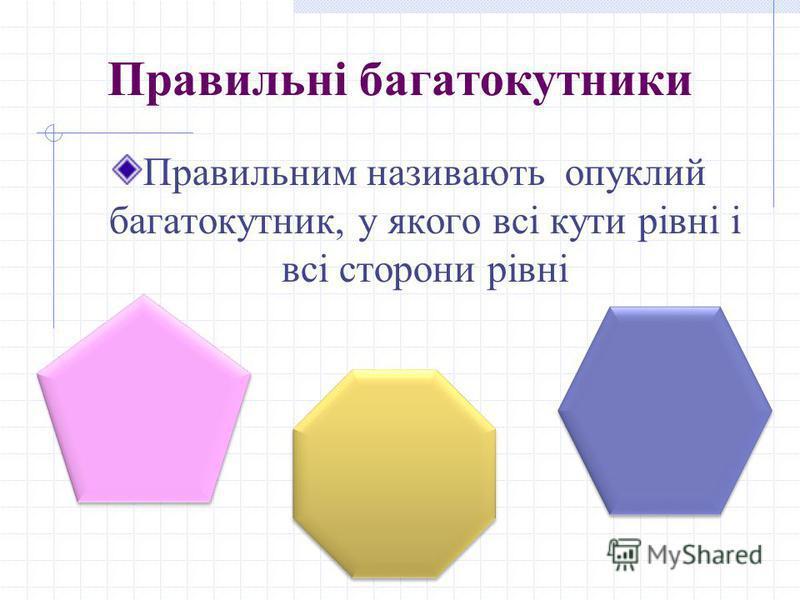 Правильні багатокутники Правильним називають опуклий багатокутник, у якого всі кути рівні і всі сторони рівні