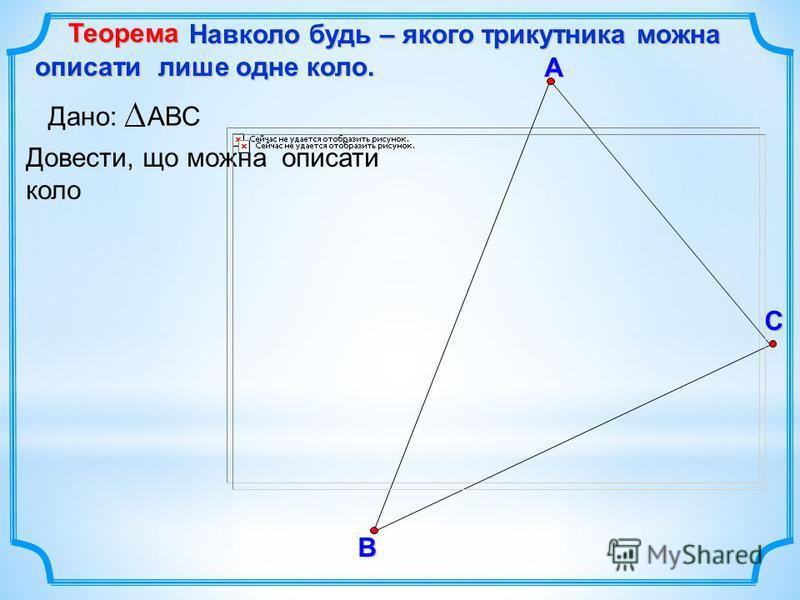 В С А Навколо будь – якого трикутника можна описати лише одне коло. Навколо будь – якого трикутника можна описати лише одне коло. Теорема Довести, що можна описати коло Дано: АВС