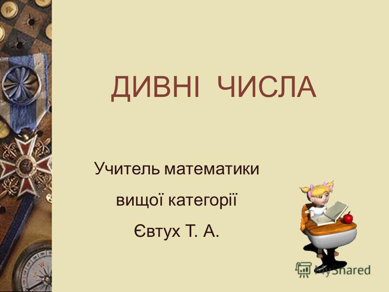 ДИВНІ ЧИСЛА Учитель математики вищої категорії Євтух Т. А.