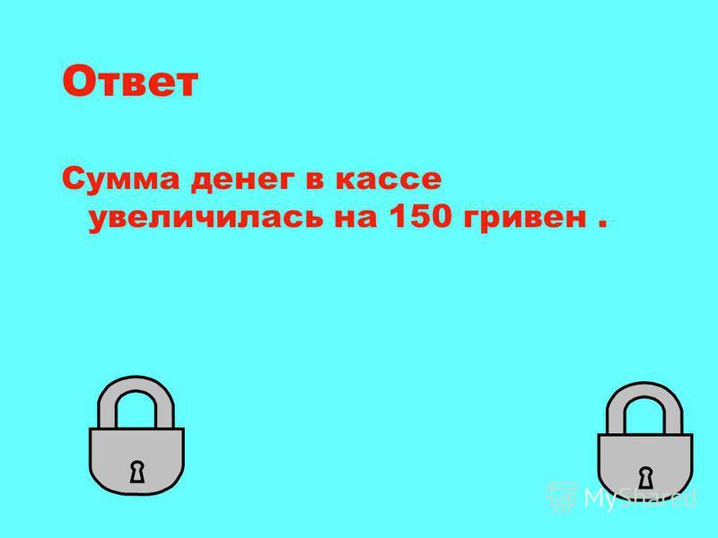 Ответ Сумма денег в кассе увеличилась на 150 гривен.