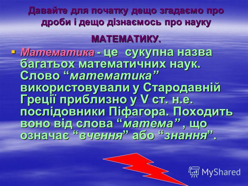 Давайте для початку дещо згадаємо про дроби і дещо дізнаємось про науку МАТЕМАТИКУ. Математика - це сукупна назва багатьох математичних наук. Слово математика використовували у Стародавній Греції приблизно у V ст. н.е. послідовники Піфагора. Походить