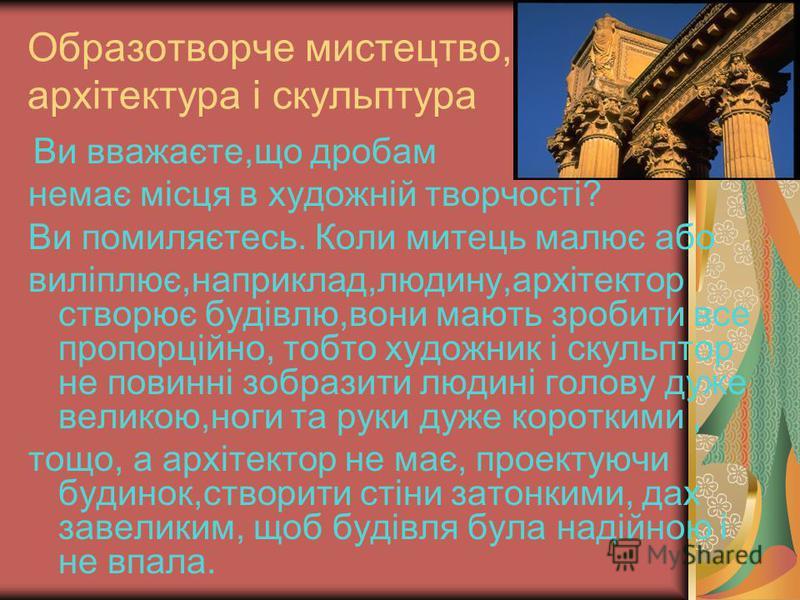Музика У музиці дроби зустрічаються в нотах. Існують такі ноти,як ціла,половинна У музиці дроби зустрічаються в нотах. Існують такі ноти,як ціла,половинна четвертна, восьма, шістнадцята та інші. Усі вони,крім цілої утворені діленням Цілої ноти на 2,4