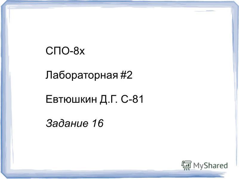 СПО-8 х Лабораторная #2 Евтюшкин Д.Г. С-81 Задание 16