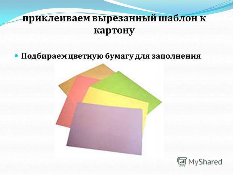 приклеиваем вырезанный шаблон к картону Подбираем цветную бумагу для заполнения