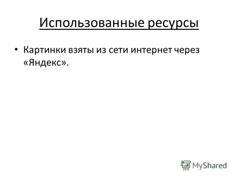 Использованные ресурсы Картинки взяты из сети интернет через «Яндекс».