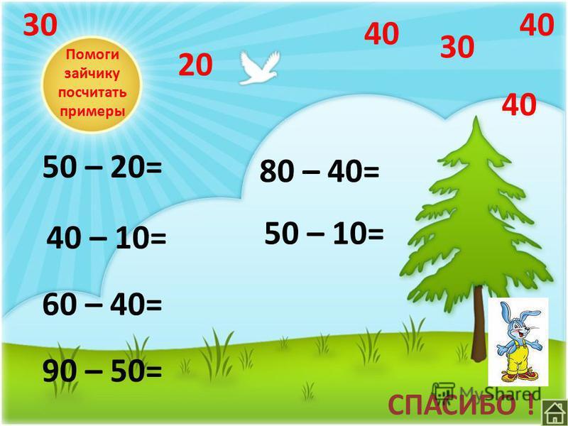 Помоги зайчику посчитать примеры 50 – 20= 40 – 10= 60 – 40= 90 – 50= 80 – 40= 50 – 10= 30 40 3040 20 СПАСИБО !