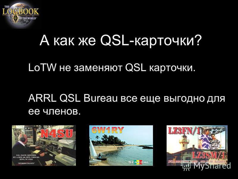 А как же QSL-карточки? LoTW не заменяют QSL карточки. ARRL QSL Bureau все еще выгодно для ее членов.