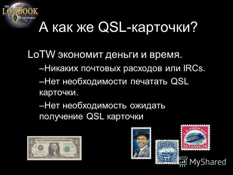 А как же QSL-карточки? LoTW экономит деньги и время. –Никаких почтовых расходов или IRCs. –Нет необходимости печатать QSL карточки. –Нет необходимость ожидать получение QSL карточки