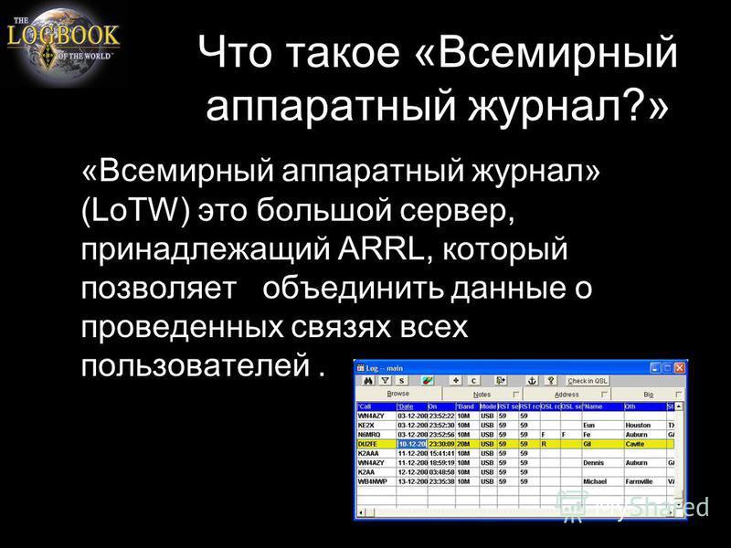 Что такое «Всемирный аппаратный журнал?» «Всемирный аппаратный журнал» (LoTW) это большой сервер, принадлежащий ARRL, который позволяет объединить данные о проведенных связях всех пользователей.