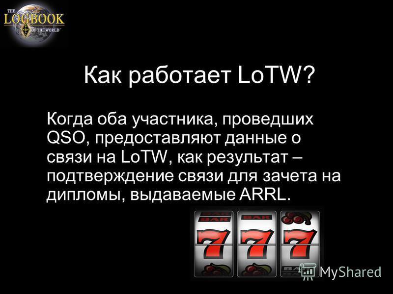 Как работает LoTW? Когда оба участника, проведших QSO, предоставляют данные о связи на LoTW, как результат – подтверждение связи для зачета на дипломы, выдаваемые ARRL.