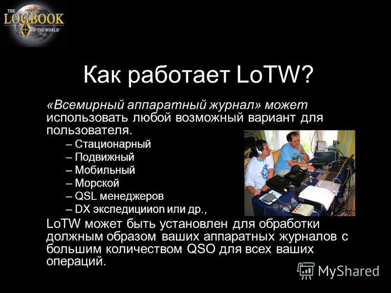 Как работает LoTW? «Всемирный аппаратный журнал» может использовать любой возможный вариант для пользователя. – Стационарный – Подвижный – Мобильный – Морской – QSL менеджеров – DX экспедицииon или др., LoTW может быть установлен для обработки должны