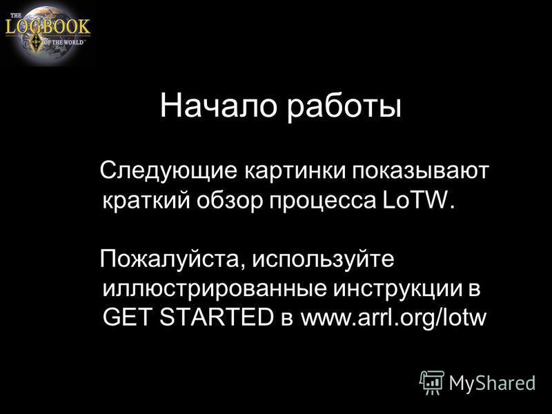 Начало работы Следующие картинки показывают краткий обзор процесса LoTW. Пожалуйста, используйте иллюстрированные инструкции в GET STARTED в www.arrl.org/lotw