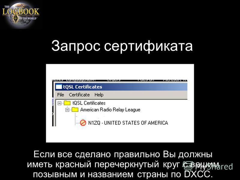 Запрос сертификата Если все сделано правильно Вы должны иметь красный перечеркнутый круг с вашим позывным и названием страны по DXCC.