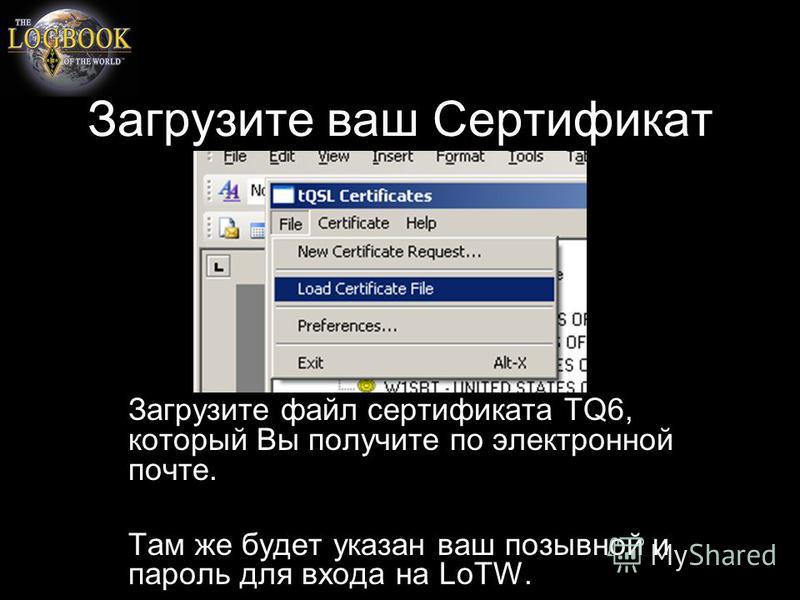 Загрузите ваш Сертификат Загрузите файл сертификата TQ6, который Вы получите по электронной почте. Там же будет указан ваш позывной и пароль для входа на LoTW.