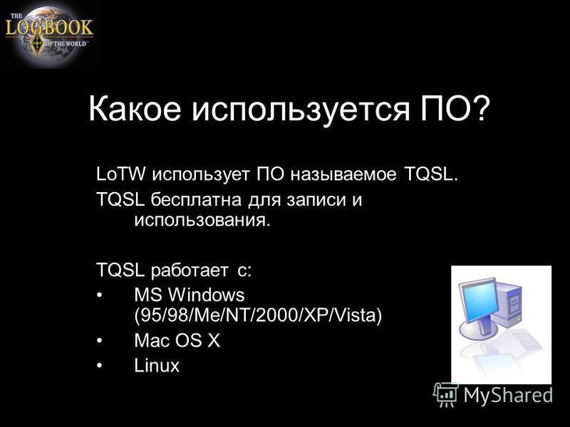 Какое используется ПО? LoTW использует ПО называемое TQSL. TQSL бесплатна для записи и использования. TQSL работает с: MS Windows (95/98/Me/NT/2000/XP/Vista) Mac OS X Linux