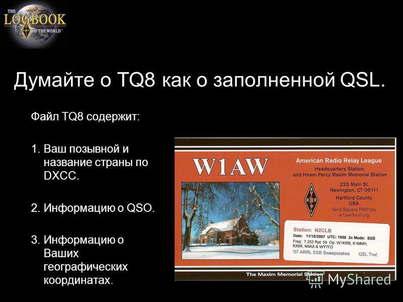 Думайте о TQ8 как о заполненной QSL. Файл TQ8 содержит: 1. Ваш позывной и название страны по DXCC. 2. Информацию о QSO. 3. Информацию о Ваших географических координатах.