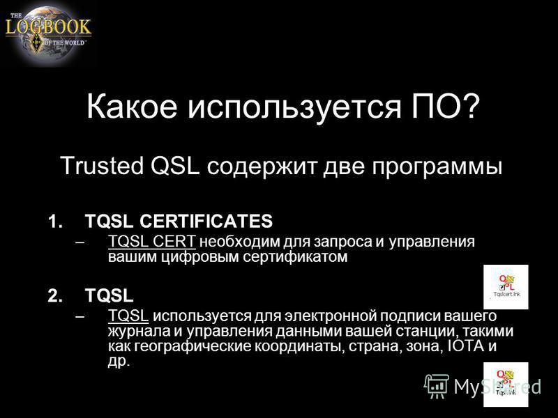 Какое используется ПО? Trusted QSL содержит две программы 1. TQSL CERTIFICATES –TQSL CERT необходим для запроса и управления вашим цифровым сертификатом 2. TQSL –TQSL используется для электронной подписи вашего журнала и управления данными вашей стан