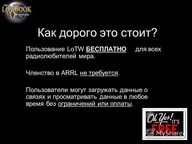 Как дорого это стоит? Пользование LoTW БЕСПЛАТНО для всех радиолюбителей мира. Членство в ARRL не требуется. Пользователи могут загружать данные о связях и просматривать данные в любое время без ограничений или оплаты.