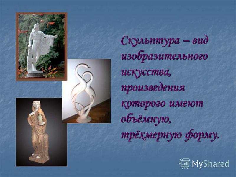 Скульптура – вид изобразительного искусства, произведения которого имеют объёмную, трёхмерную форму.