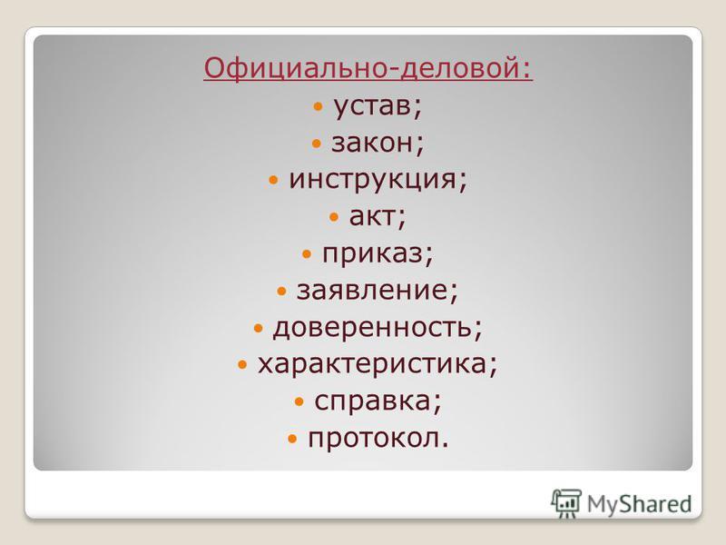 Официально-деловой: устав; закон; инструкция; акт; приказ; заявление; доверенность; характеристика; справка; протокол.