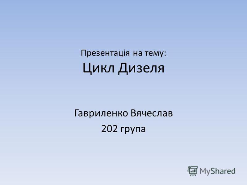 Презентація на тему: Цикл Дизеля Гавриленко Вячеслав 202 група