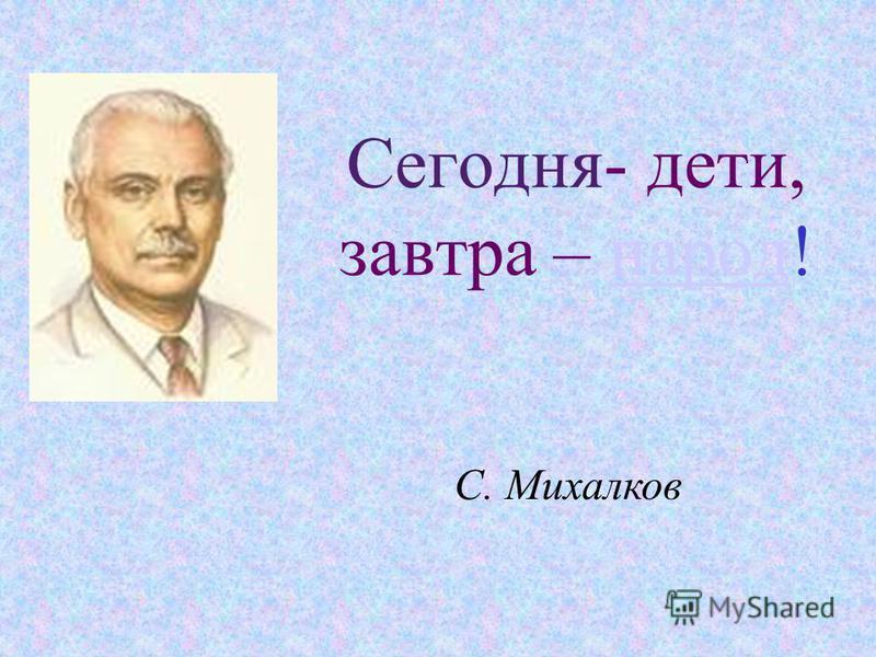 Сегодня- дети, завтра – народ!народ С. Михалков