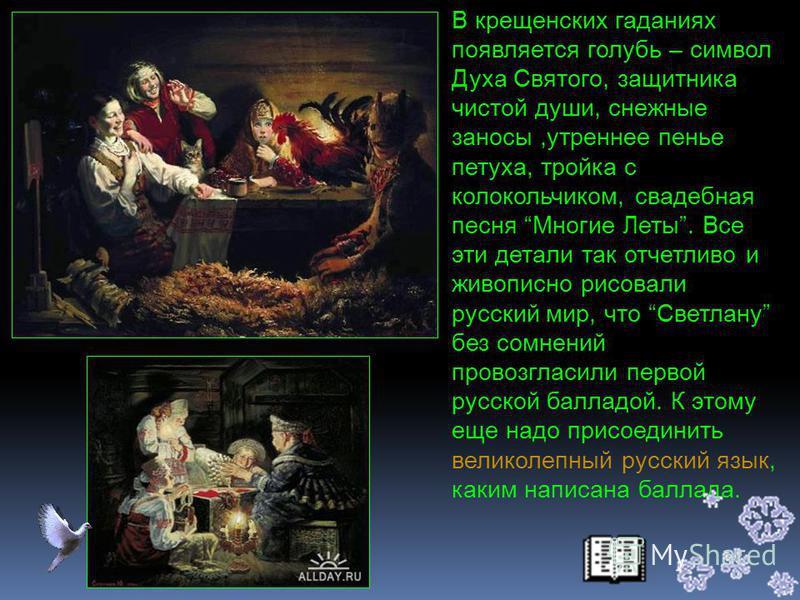 Как видим, в балладе отразились народные предания, обычаи, здесь нашли свое отражение и обрядовая песня, и гадания, приметы, подблюдныее и свадебные песни; и народные предания о злых мертвецах, и мотивы русских народных сказок. Светлана - одно из пер