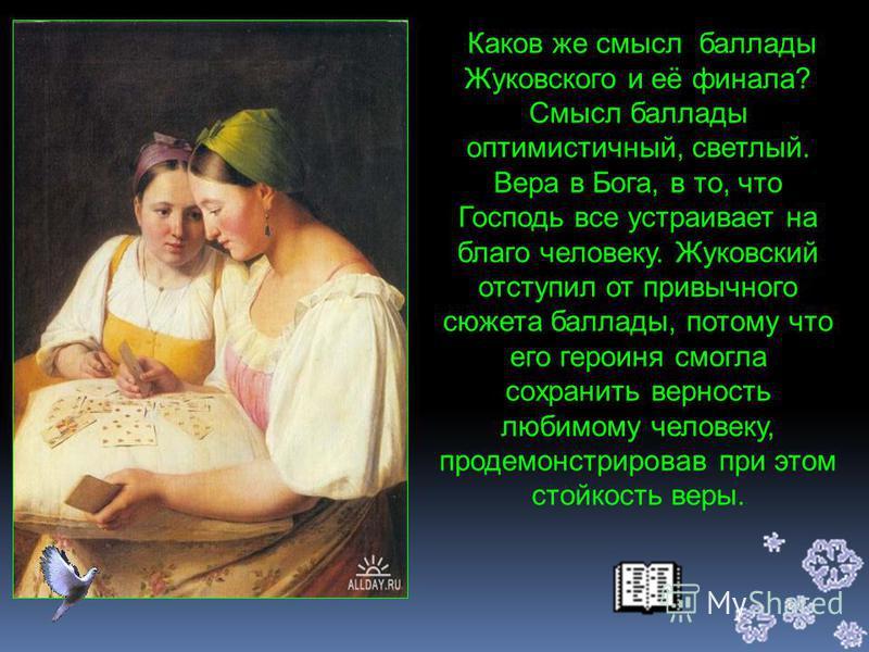 Любящее сердце Светланы сжимается от страха, но она твердо надеется на милость и покровительство творца, и это спасает ее от злых мистических сил. В образе Светланы Жуковский отражает типичные черты русской девушки, это идеал поэта. Светлана кротка,