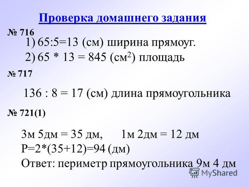 Проверка домашнего задания 716 717 721(1) 1)65:5=13 (см) ширина прямоуг. 2)65 * 13 = 845 (см 2 ) площадь 136 : 8 = 17 (см) длина прямоугольника 3 м 5 дм = 35 дм, 1 м 2 дм = 12 дм Р=2*(35+12)=94 (дм) Ответ: периметр прямоугольника 9 м 4 дм