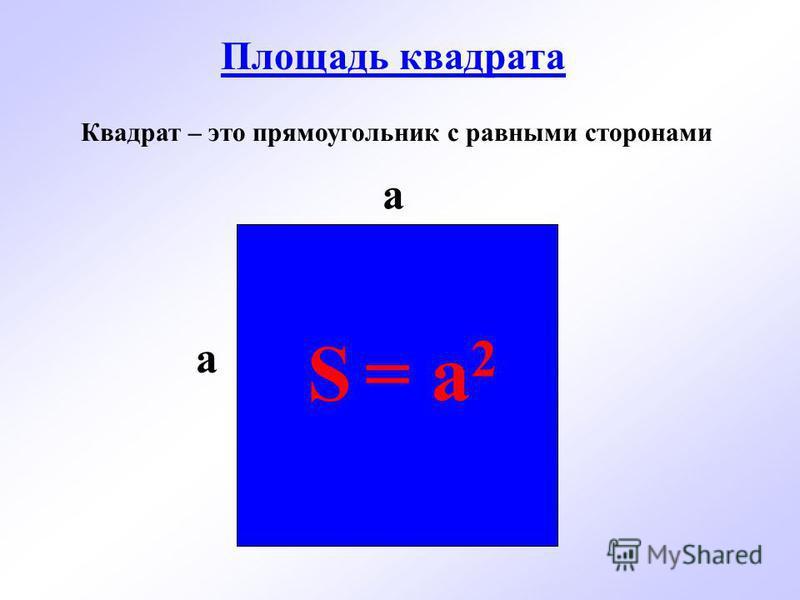 Площадь квадрата S = a 2 a a Квадрат – это прямоугольник с равными сторонами