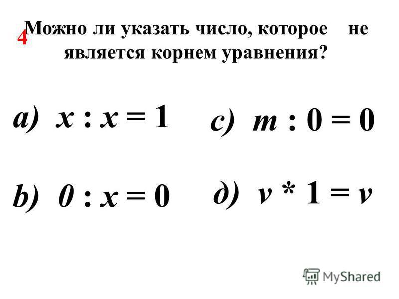 Можно ли указать число, которое не является корнем уравнения? а) х : х = 1 b) 0 : х = 0 д) v * 1 = v c) m : 0 = 0 4