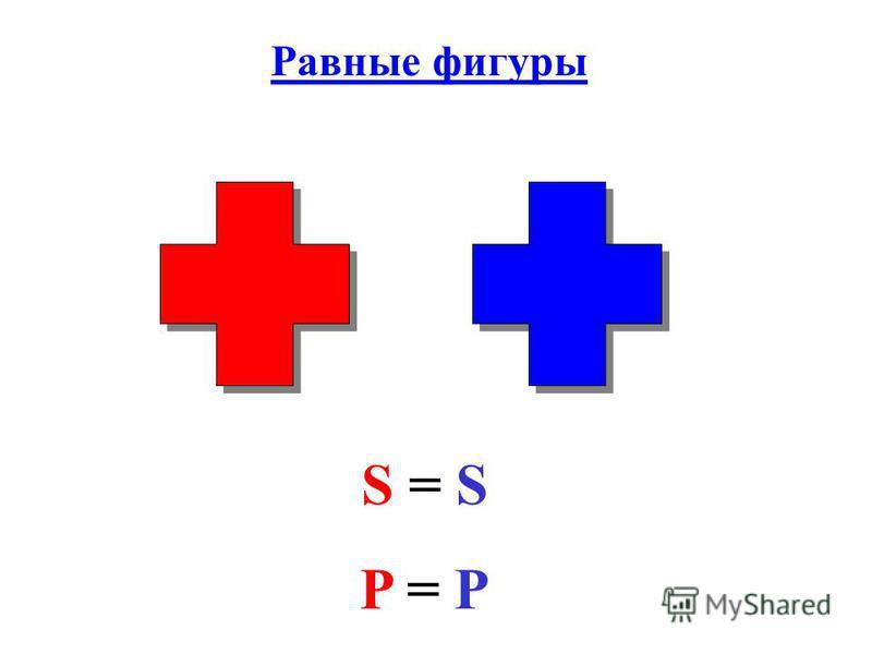 Равные фигуры S = S P = P