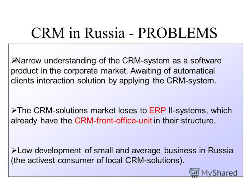 CRM in Russia - PROBLEMS Narrow understanding of the CRM-system as a software product in the corporate market. Awaiting of automatical clients interaction solution by applying the CRM-system. The CRM-solutions market loses to ERP II-systems, which al