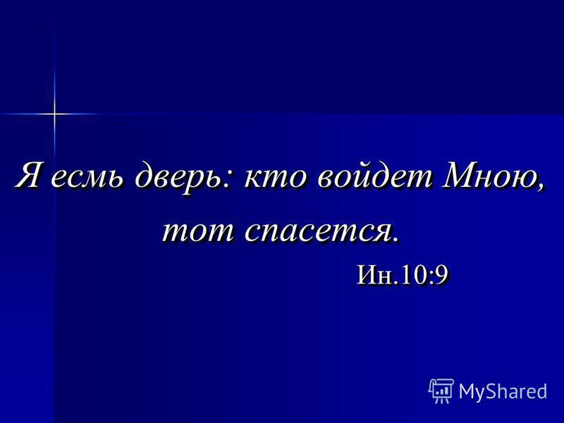 Я есмь дверь: кто войдет Мною, тот спасется. Ин.10:9 Ин.10:9 Я есмь дверь: кто войдет Мною, тот спасется. Ин.10:9 Ин.10:9