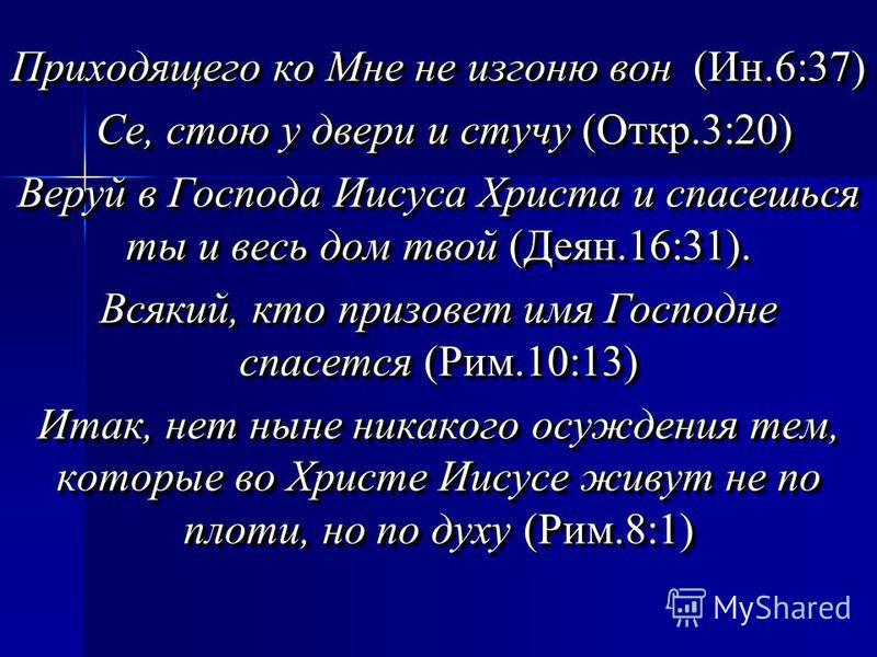 Приходящего ко Мне не изгоню вон (Ин.6:37) Се, стою у двери и стучу (Откр.3:20) Се, стою у двери и стучу (Откр.3:20) Веруй в Господа Иисуса Христа и спасешься ты и весь дом твой (Деян.16:31). Всякий, кто призовет имя Господне спасется (Рим.10:13) Ита