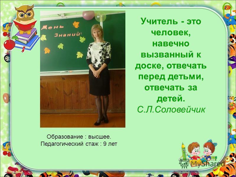 Учитель - это человек, навечно вызванный к доске, отвечать перед детьми, отвечать за детей. С.Л.Соловейчик Образование : высшее. Педагогический стаж : 9 лет